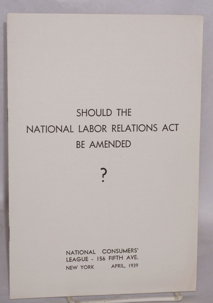 Should the National Labor Relations Act be amended? National Consumers' League.
