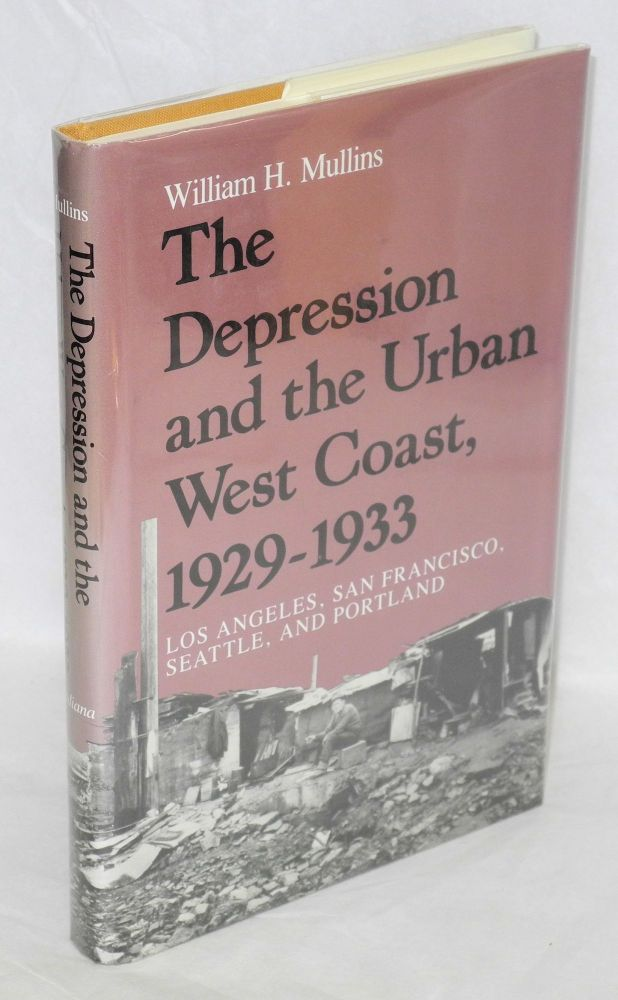 The Depression and the Urban West Coast, 1929-1933; Los Angeles, San Francisco, Seattle and Portland. William H. Mullins.