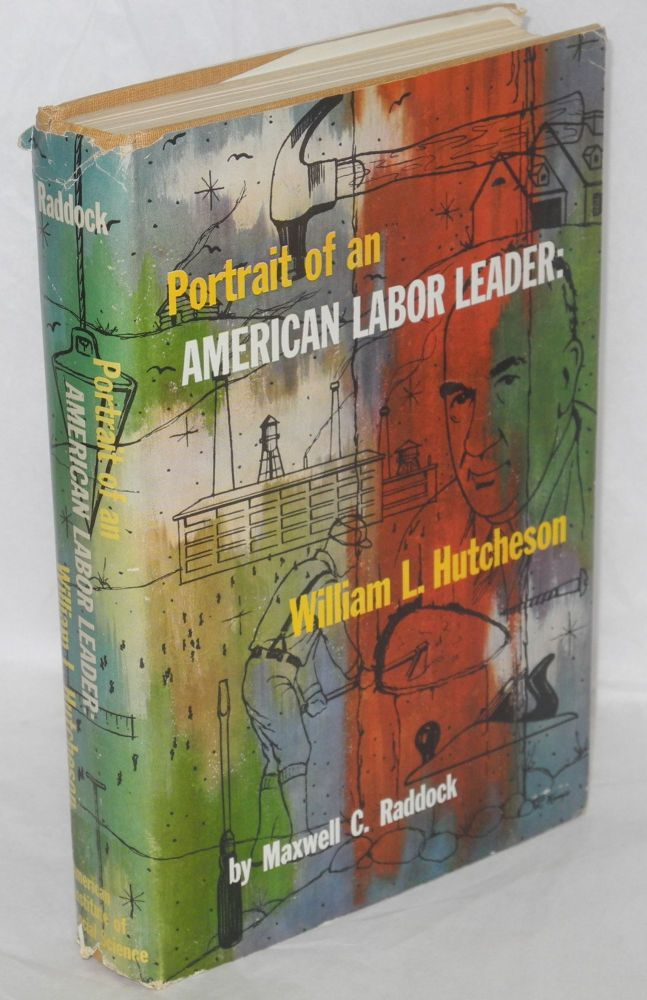 Portrait of an American labor leader: William L. Hutcheson. Saga of the United Brotherhood of Carpenters and Joiners of America, 1881-1954. Maxwell C. Raddock.