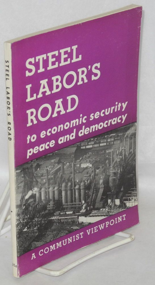 Steel labor's road, to economic security, peace and democracy. A Communist viewpoint. USA Communist Party.