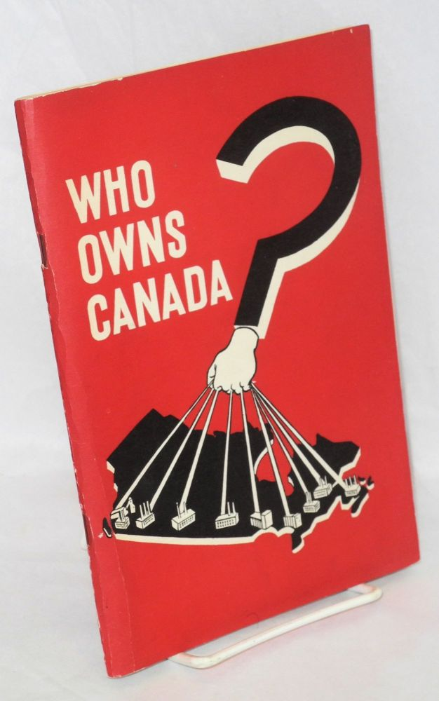 Who owns Canada? An examination of the facts concerning the concentration of the ownership and control of the means of production, distribution and exchange in Canada, by Watt Hugh McCollum [pseud.]. Louis Rosenberg.