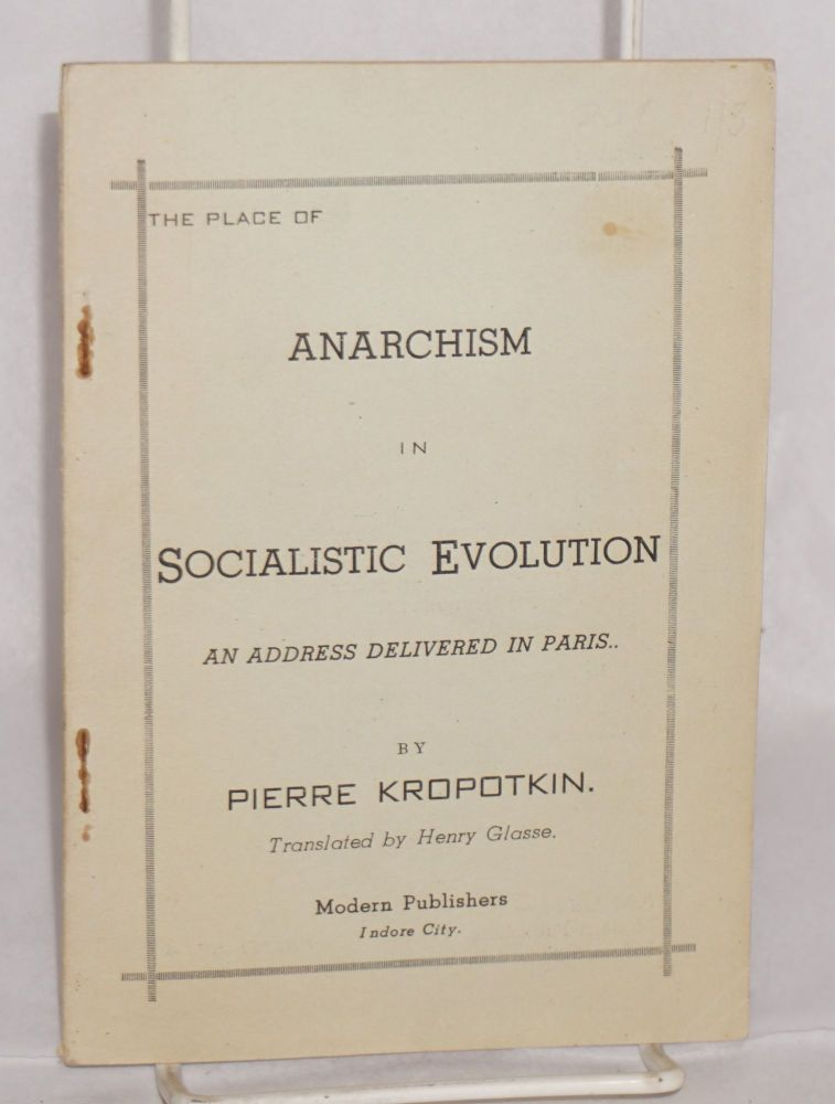 The place of anarchism in socialistic evolution, an address delivered in Paris. Translated by Henry Glasse. Pierre Kropotkin.