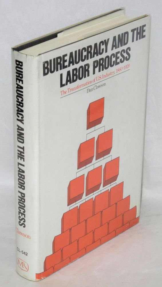 Bureaucracy and the labor process. The transformation of U.S. industry, 1860-1920. Dan Clawson.