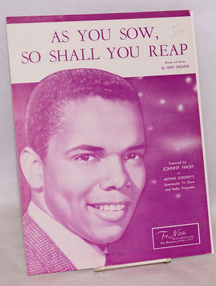 As you sow, so shall you reap; featured by Johnny Nash on Arthur Godfrey's spectacular TV show and radio programs. Eddy Breuder, words and music.