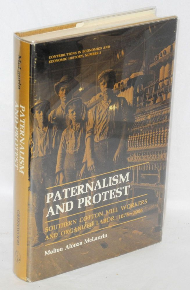 Paternalism and protest: Southern cotton mill workers and organized labor, 1875-1905. Melton Alonza McLaurin.