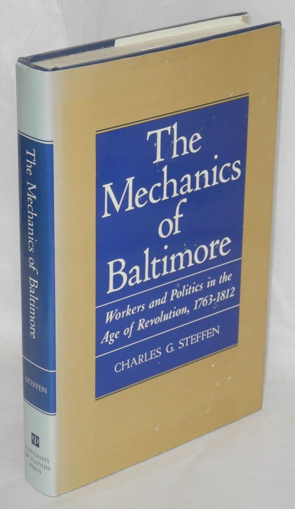 The mechanics of Baltimore; workers and politics in the age of revolution, 1763-1812. Charles G. Steffen.