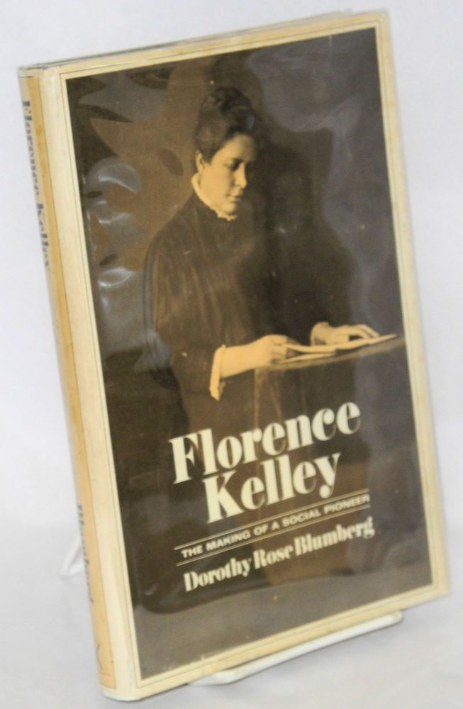 Florence Kelley; the making of a social pioneer. Dorothy Rose Blumberg.