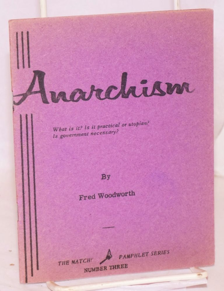 Anarchism, what is it? Is it practical or utopian? Is government necessary? Fred Woodworth.