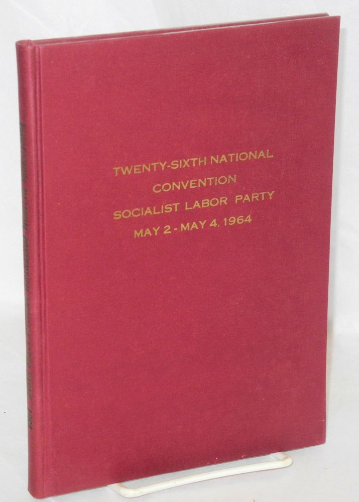 Twenty-sixth National Convention Socialist Labor Party, May 2-4, 1964. Minutes, reports, platform, resolutions, etc. Socialist Labor Party.