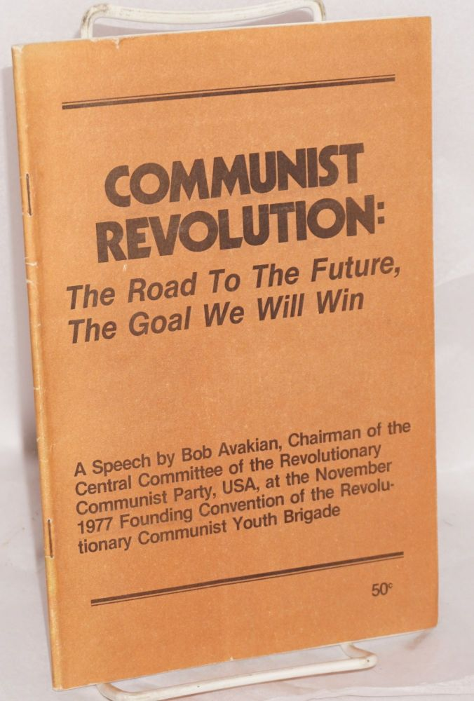 Communist revolution: the road to the future, the goal we will win. A speech by Bob Avakian, Chairman of the Central Committee of the Revolutionary Communist Party, USA, at the November 1977 founding convention of the Revolutionary Communist Youth Brigade. Bob Avakian.