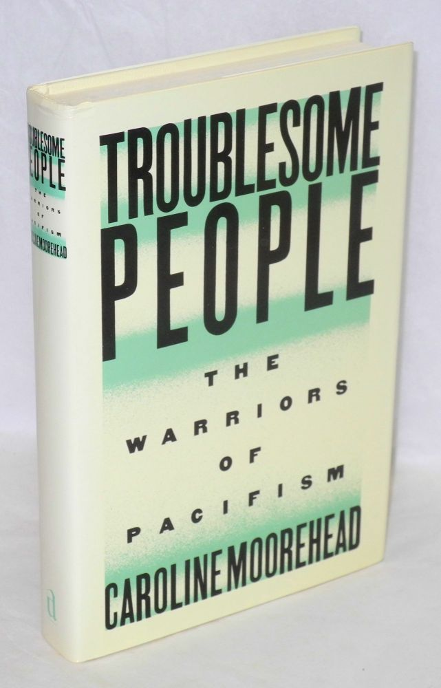 Troublesome people; the warriors of pacifism. Caroline Moorehead.