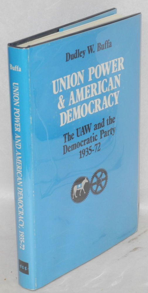 Union power and American democracy; the UAW and the Democratic Party, 1935-72. Dudley W. Buffa.