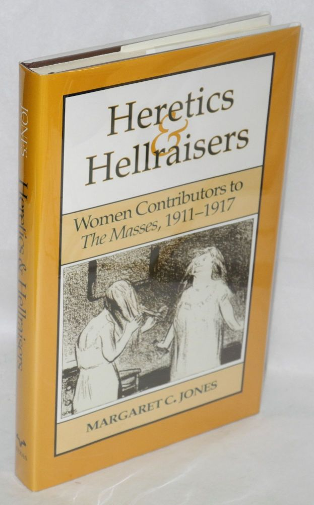 Heretics & hellraisers; women contributors to THE MASSES, 1911-1917. Margaret C. Jones.