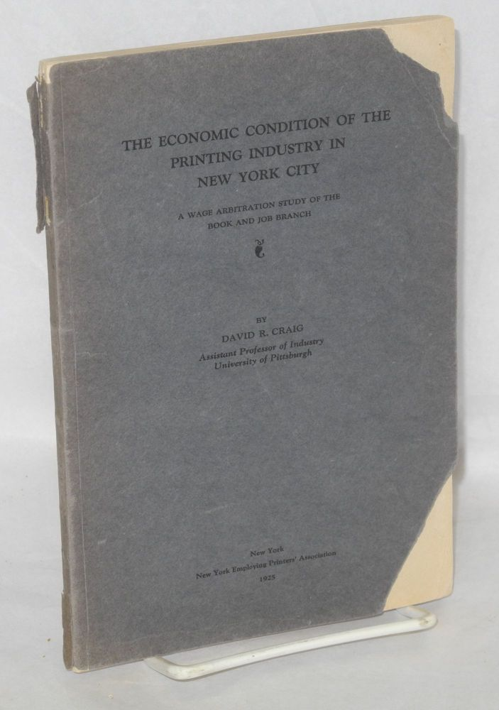 The economic condition of the printing industry in New York City; a wage arbitration study of the book and job branch. David R. Craig.