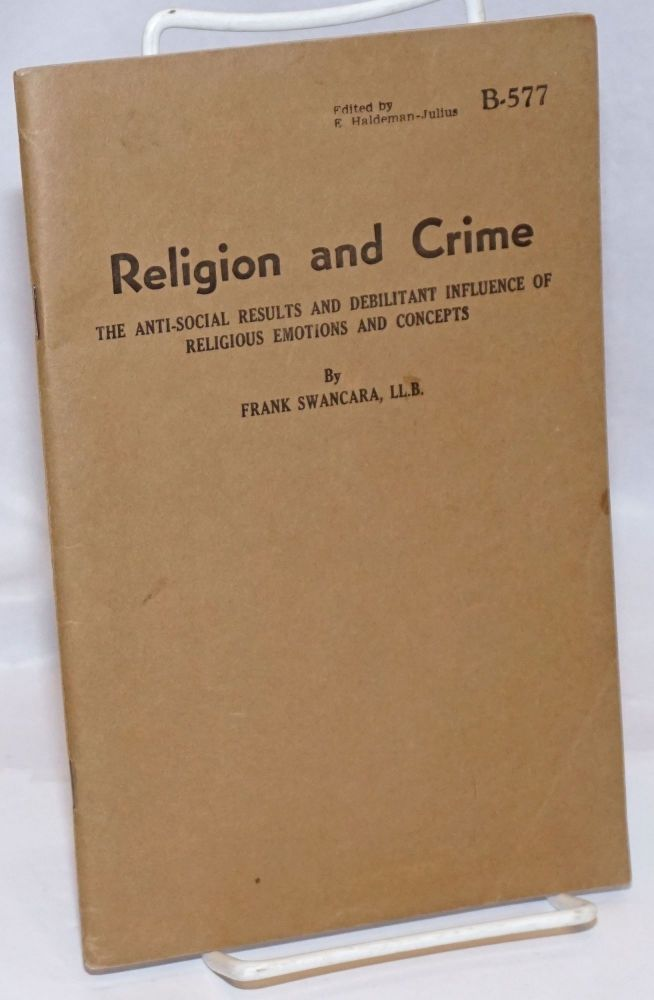 Religion and crime; the anti-social results and debilitant influence of religious emotions and concepts. Frank Swancara.