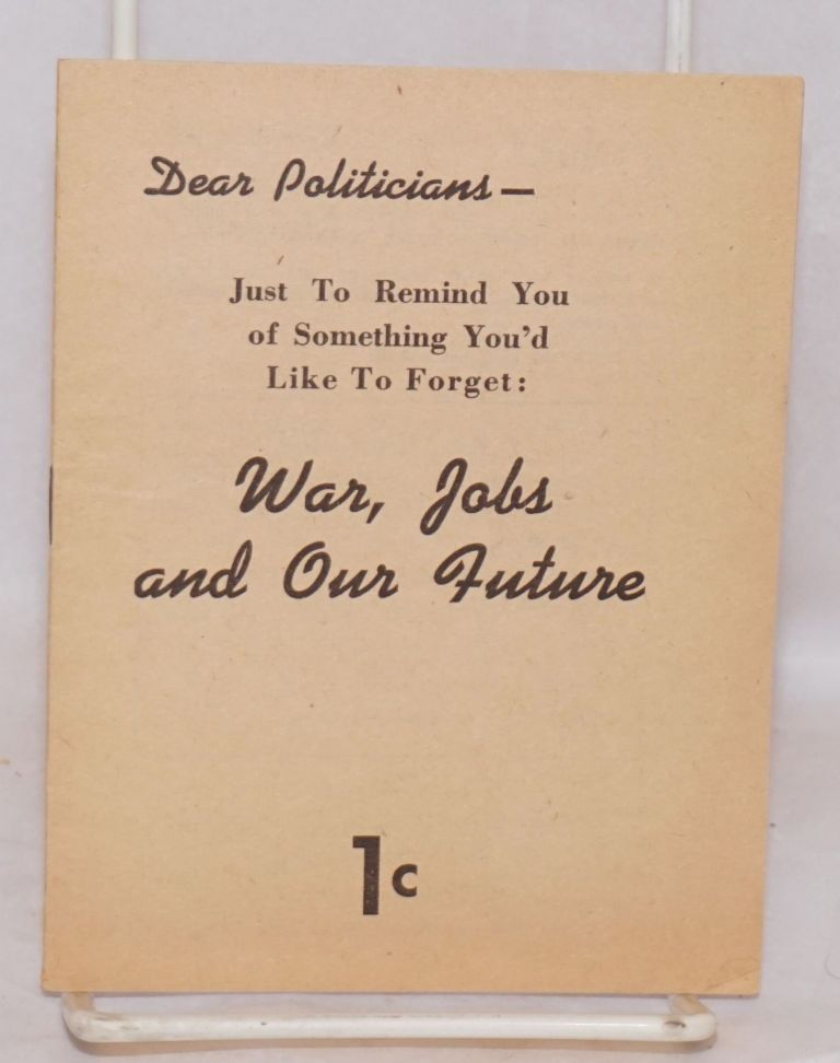 Dear Politicians-- Just to remind you of something you'd like to forget:: war, jobs and our future. [cover title]. Eugene Victor.