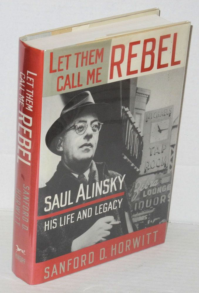 Let them call me rebel; Saul Alinsky--his life and legacy. Sanford D. Horwitt.