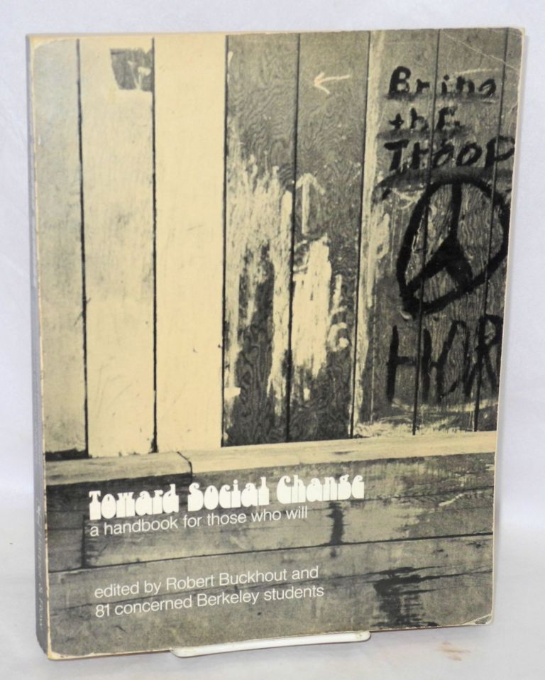 Toward social change; a handbook for those who will. Edited by Robert Buckhout and 81 concerned Berkley students. Robert Buckhout, ed.