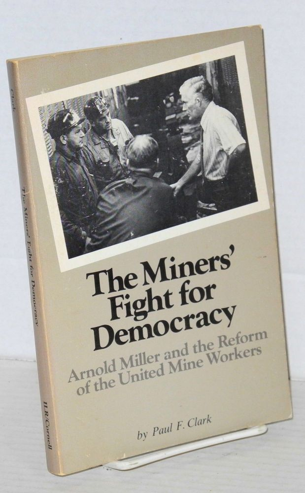 The miners' fight for democracy; Arnold Miller and the reform of the United Mine Workers. Paul F. Clark.