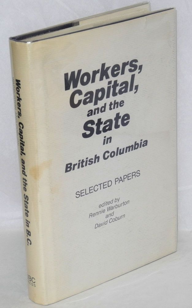 Workers, capital, and the State in British Columbia, selected papers. Rennie Warburton, ed David Coburn.