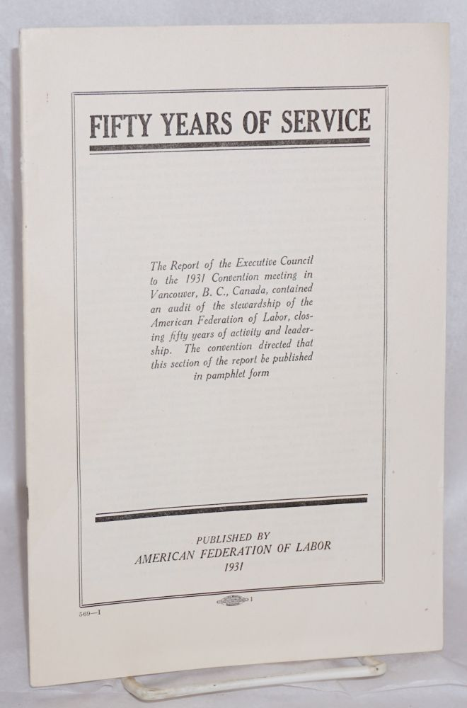 Fifty Years of Service: The Report of the Executive Council to the 1931 Convention meeting in Vancouver, B.C., Canada, contained an audit of the stewardship of the American Federation Labor, closing fifty years of activity and leadership. The convention directed that this section of the report be published in pamphlet form. American Federation of Labor.