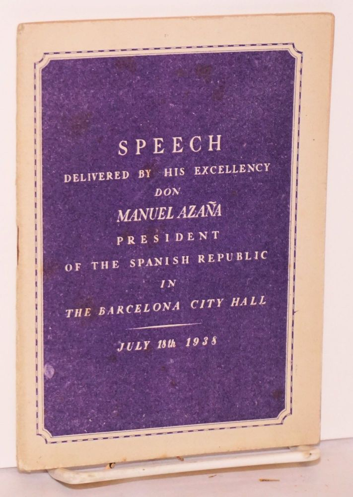 Speech delivered by Don Manuel Azaña President of the Spanish Republic in Barcelona City Hall on July 18, 1938. Manuel Azaña.