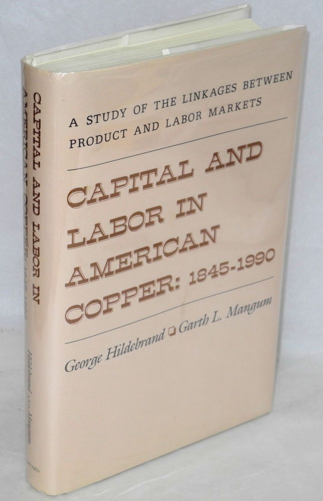 Capital and labor in American copper, 1845-1990. Linkages between product and labor markets. George Hildebrand, Garth L. Mangum.