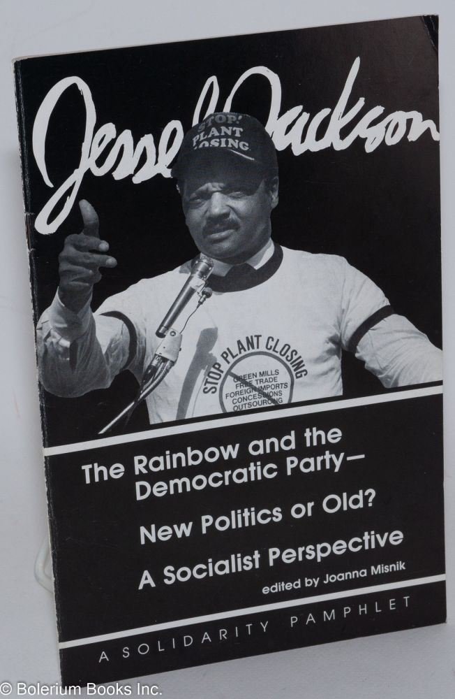 Jesse Jackson, the Rainbow and the Democratic Party - new politics or old? A socialist perspective. Joanna Misnik, ed.