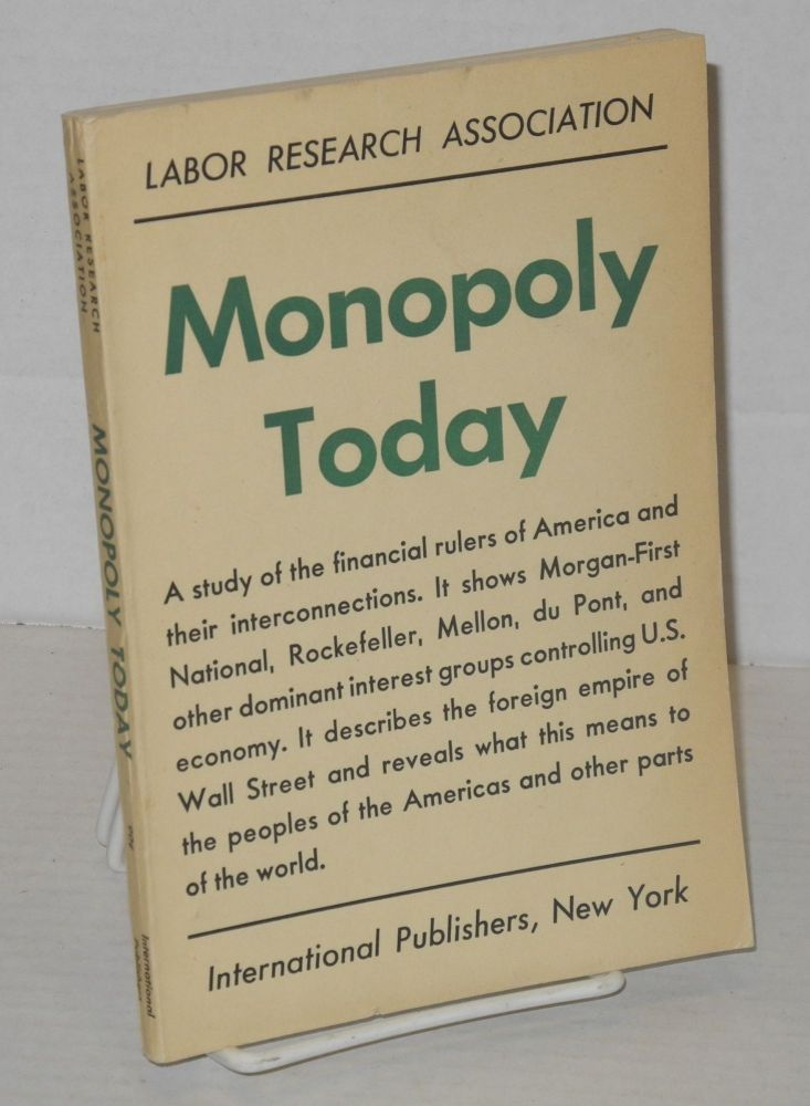 Monopoly today. A study of the financial rulers of America and their interconnections. It shows Morgan-First National, Rockefeller, Mellon, du Pont, and other dominant interest groups controlling U.S. economy. It describes the foreign empire of Wall Street and reveals what this means to the peoples of the Americas and other parts of the world. Labor Research Association.