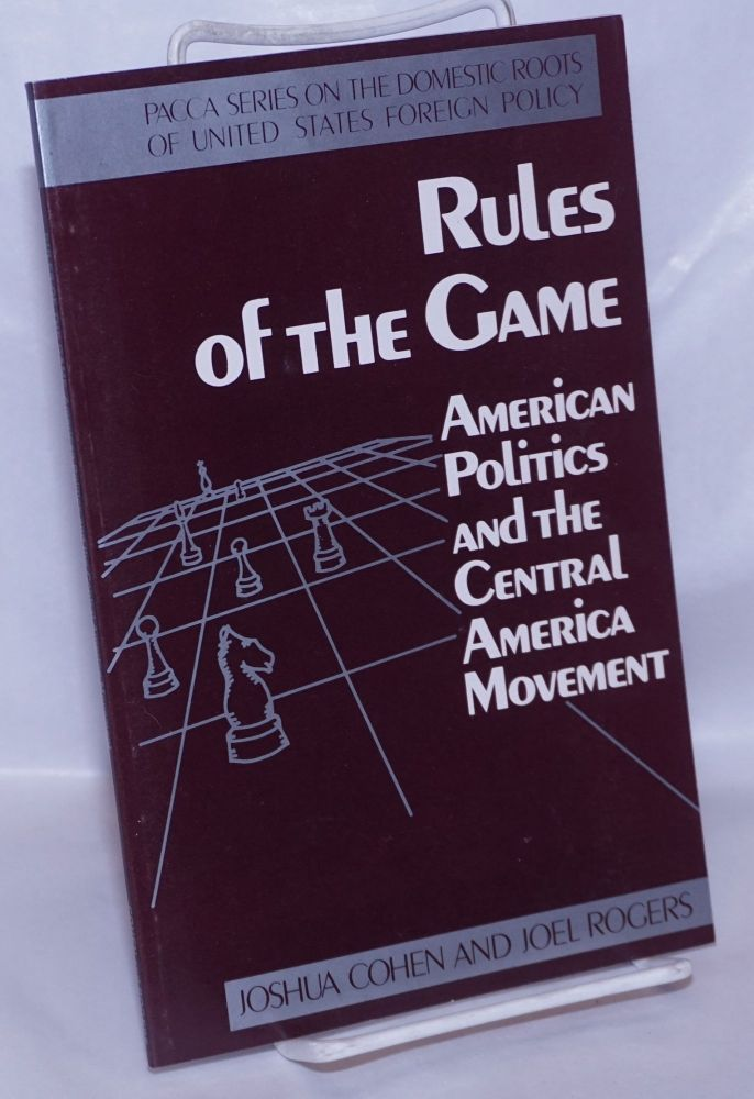Rules of the game; American politics and the Central America movement. Joshua Cohen, Joel Rogers.