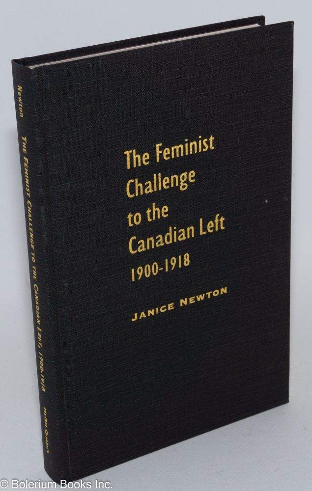 The feminist challenge to the Canadian left, 1900-1918. Janet Newton.