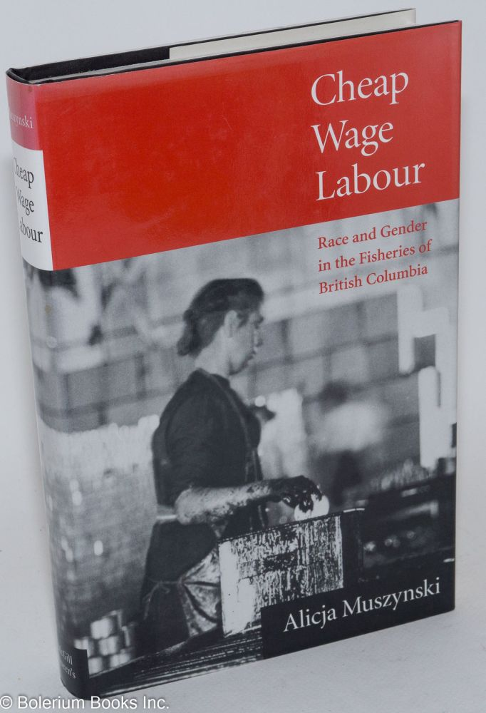 Cheap wage labour; race and gender in the fisheries of British Columbia. Alicja Muszynski.