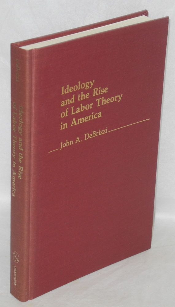 Ideology and the rise of labor theory in America. John A. DeBrizzi.