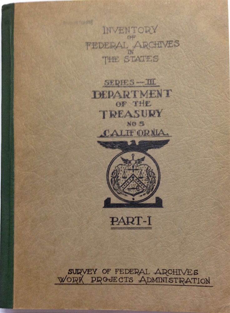 Inventory of Federal Archives in the states, series III: The Department of the Treasury; no. 5, California. [in four parts] Prepared by the Survey of Federal Archives. United States. Work Projects Administration.