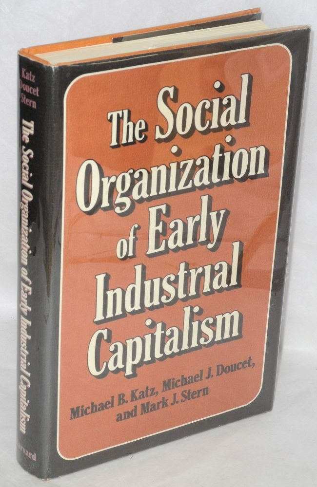 The social organization of early industrial capitalism. Michael B. Katz, Michael J. Doucet, Mark J. Stern.