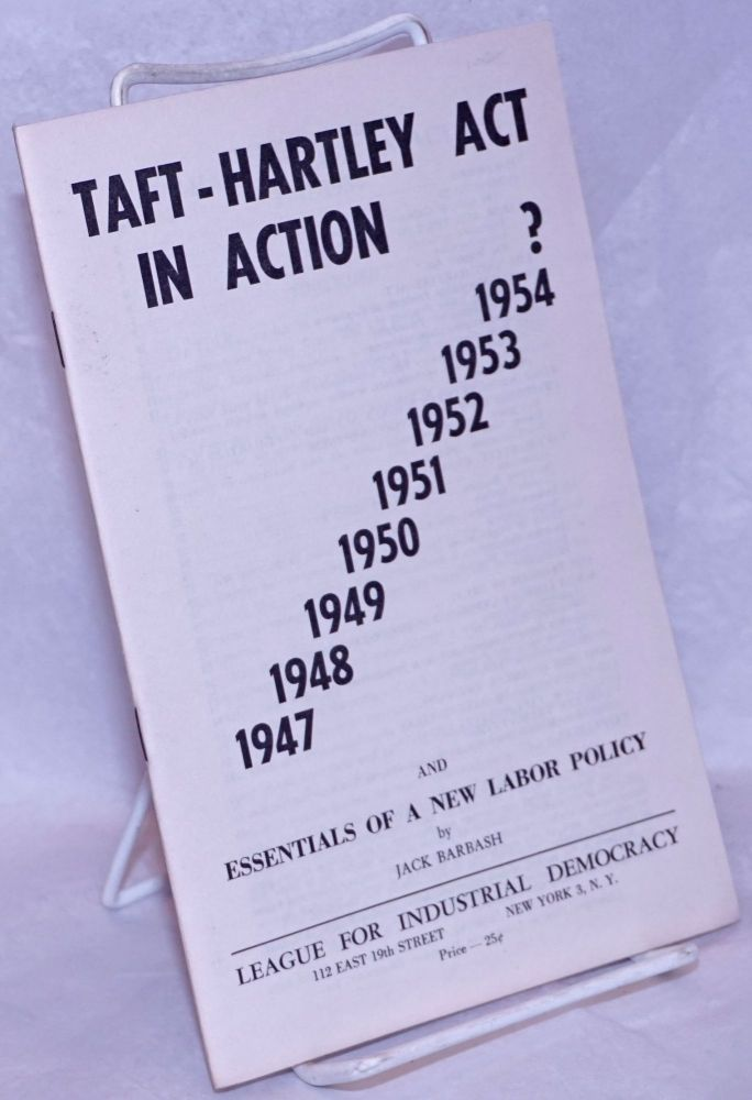 Taft-Hartley act in action, 1947-1954, and essentials of a new labor policy [sub-title from cover]. Jack Barbash.