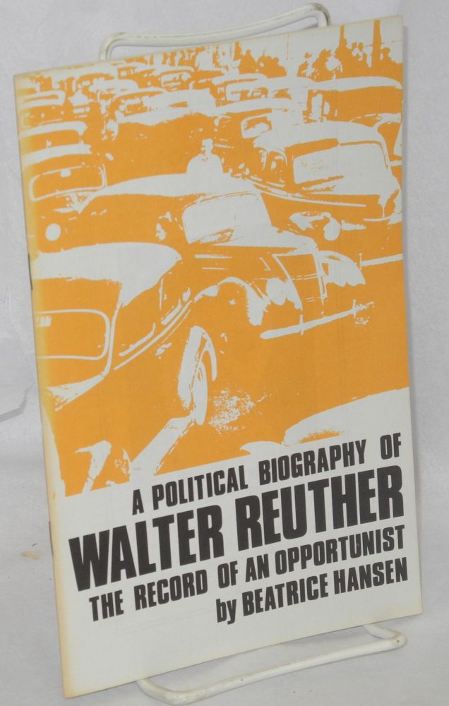 A political biography of Walter Reuther, the record of an opportunist. Beatrice Hansen.