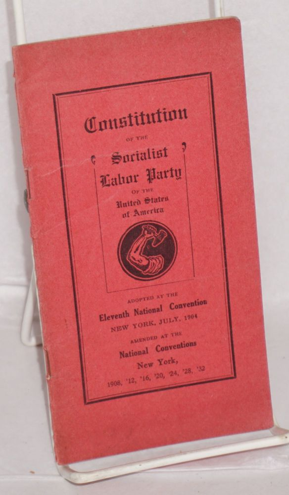 Constitution of the Socialist Labor Party of the United States of America. Adopted at the Eleventh National Convention, New York, July, 1904. Amended at the National Conventions, New York, 1908, '12, '16, '20, '24, '28, '32. Socialist Labor Party.