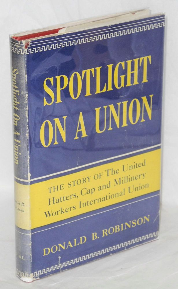 Spotlight on a union; the story of the United Hatters, Cap and Millinery Workers International Union. Donald B. Robinson.
