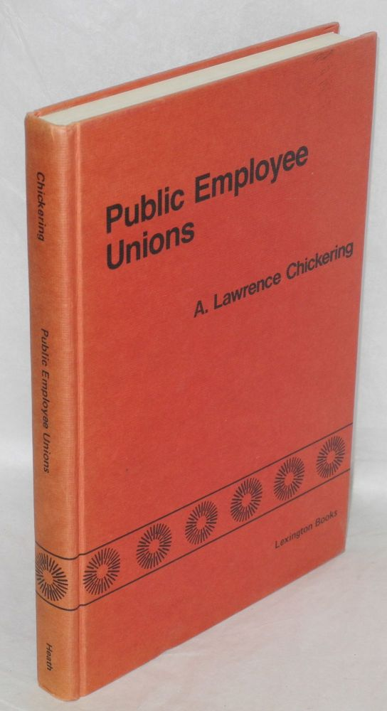 Public employee unions; a study of the crisis in public sector labor relations. A. Lawrence Chickering, ed.