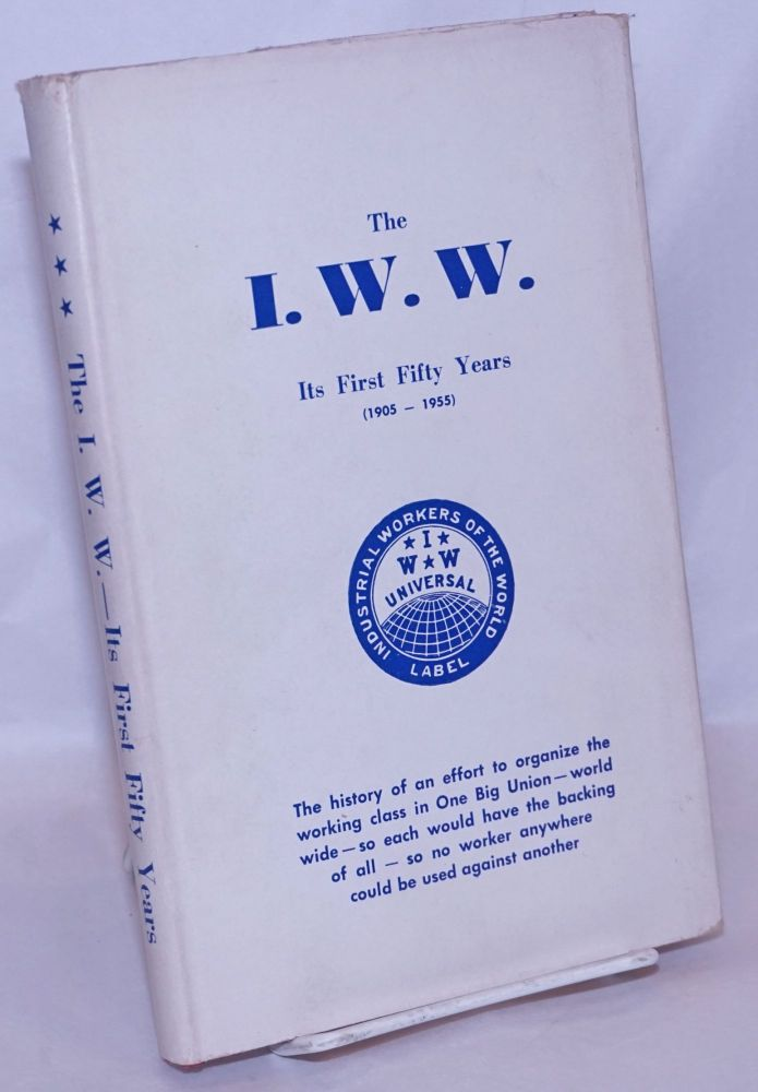 The I.W.W., its first fifty years (1905-1955).* The history of an effort to organize the working class. Fred Thompson, comp.