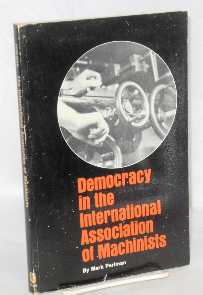 Democracy in the International Association of Machinists. Mark Perlman.