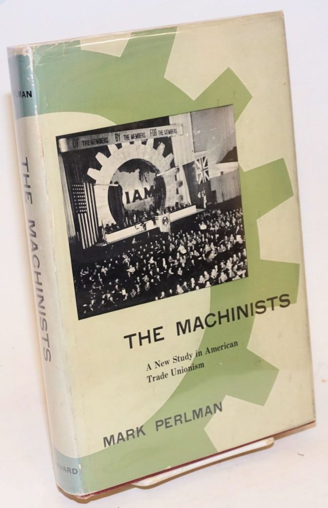 The Machinists: a new study in American trade unionism. Mark Perlman.