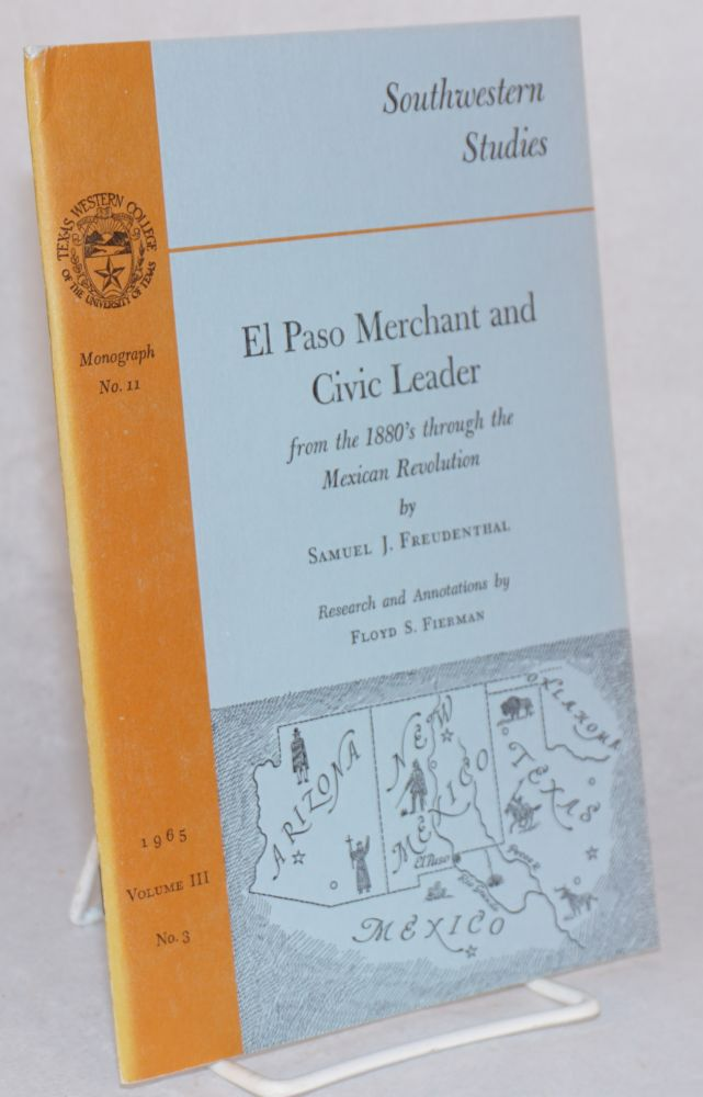 El Paso merchant and civic leader; from the 1880's through the Mexican revolution; research and annotations by Floyd S. Fierman. Samuel J. Freudenthal.