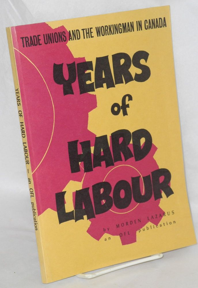Years of hard labour. An account of the Canadian workingman his organizations and tribulations over a period of more than a hundred years. Morden Lazarus.