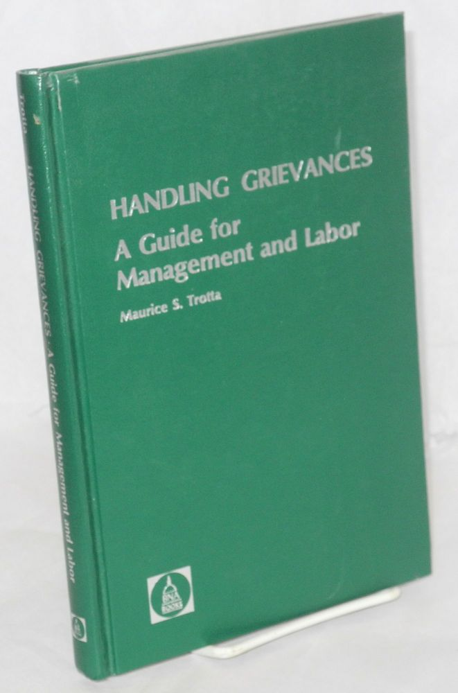 Handling grievances; a guide for management and labor. Maurice S. Trotta.