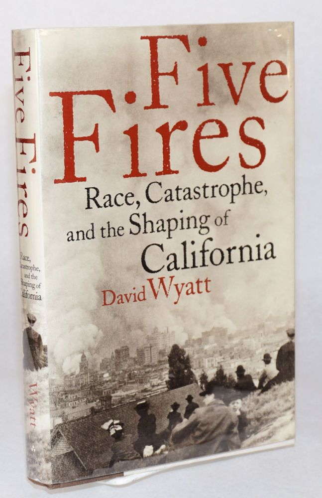 Five fires; race, catastrophe, and the shaping of California. David Wyatt.