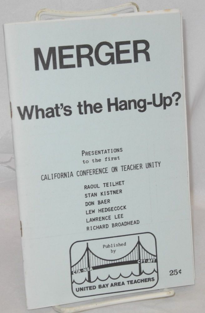 Merger, what's the hang-up? Presentations to the first California Conference on Teacher Unity, [by]] Raoul Teilhet, Stan Kistner, Don Baer, Lew Hedgecock, Lawrence Lee, Richard Broadhead. United Bay Area Teachers.