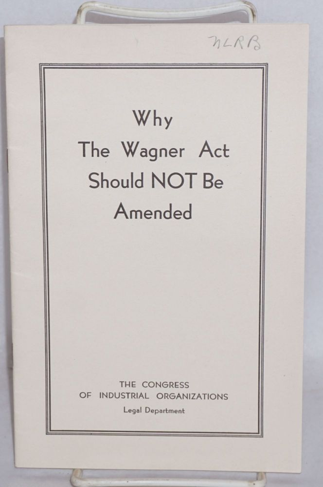 Why the Wagner Act should not be amended. Congress of Industrial Organizations. Legal Department.