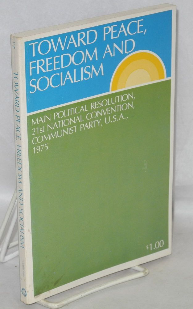 Toward peace, freedom and socialism. Main political resolution, 21st national convention, Communist Party, U.S.A., 1975. USA Communist Party.